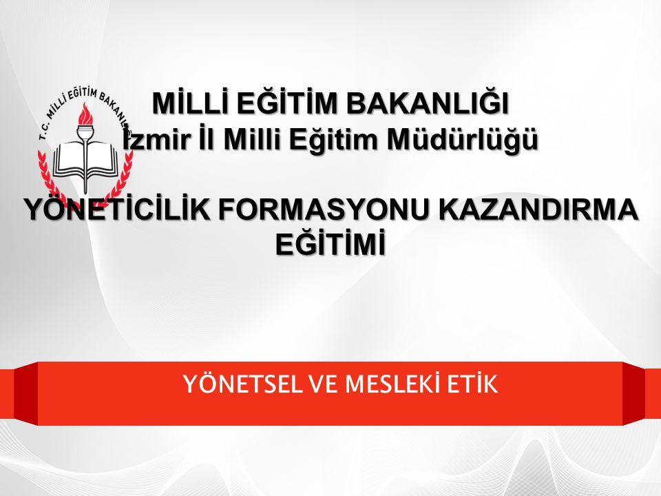 YÖNETSEL VE MESLEKİ ETİK MİLLİ EĞİTİM BAKANLIĞI İzmir İl Milli Eğitim Müdürlüğü YÖNETİCİLİK FORMASYONU KAZANDIRMA EĞİTİMİ