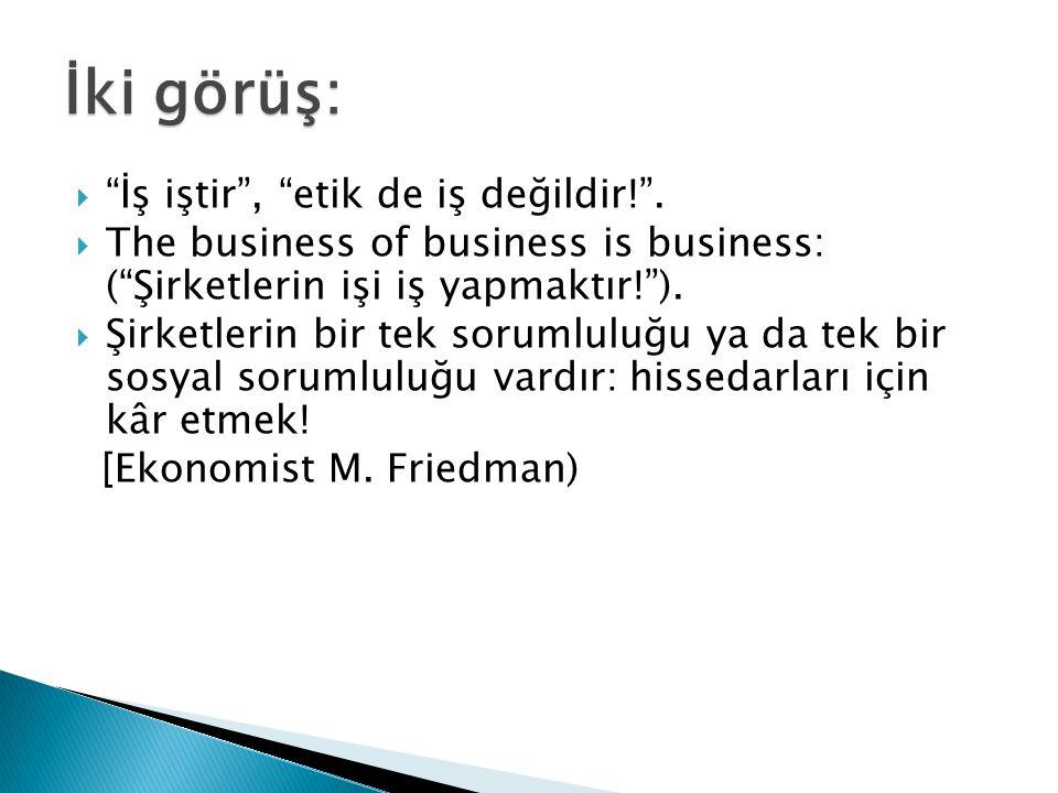 """İki görüş:  """"İş iştir"""", """"etik de iş değildir!"""".  The business of business is business: (""""Şirketlerin işi iş yapmaktır!"""").  Şirketlerin bir tek soru"""