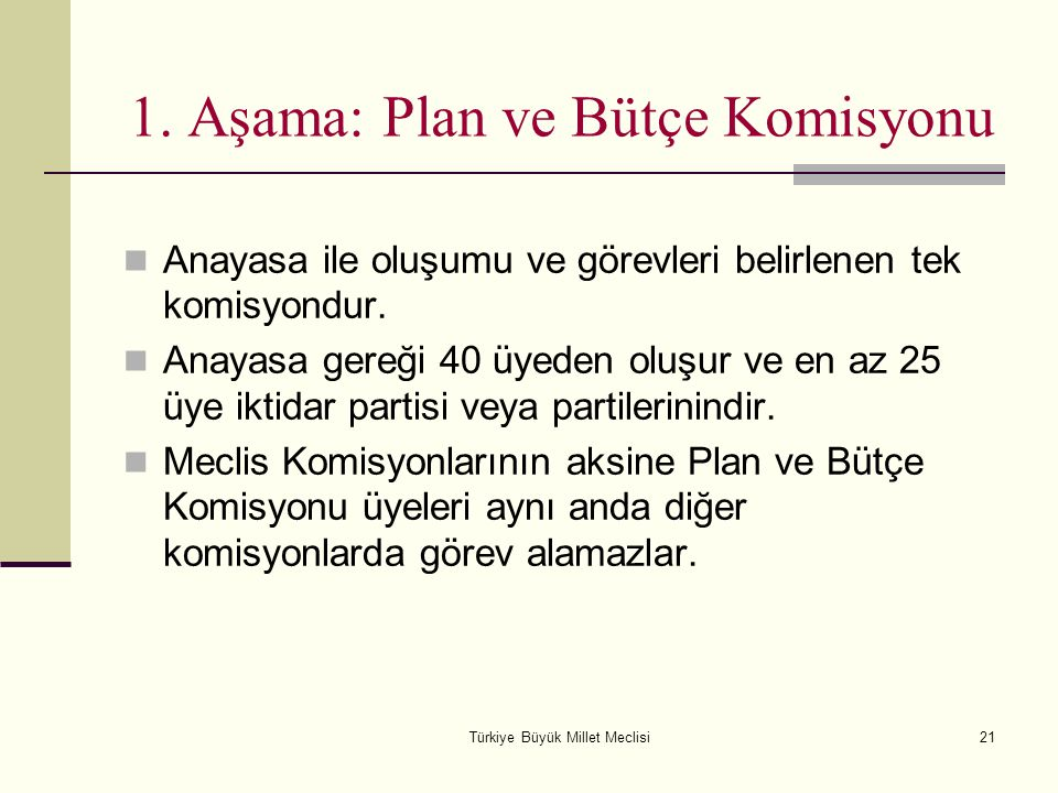 Türkiye Büyük Millet Meclisi21 1. Aşama: Plan ve Bütçe Komisyonu Anayasa ile oluşumu ve görevleri belirlenen tek komisyondur. Anayasa gereği 40 üyeden