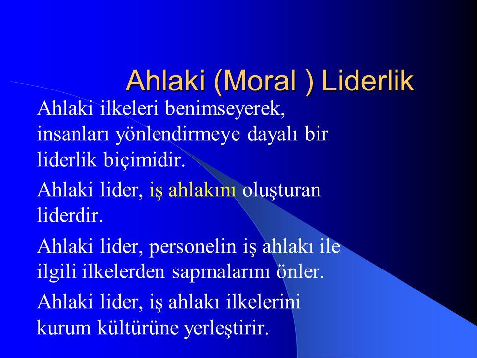 Ahlaki (Moral ) Liderlik Ahlaki ilkeleri benimseyerek, insanları yönlendirmeye dayalı bir liderlik biçimidir. Ahlaki lider, iş ahlakını oluşturan lide