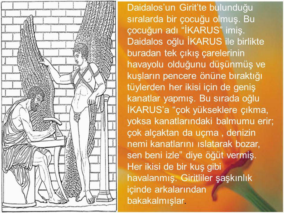 """Daidalos'un Girit'te bulunduğu sıralarda bir çocuğu olmuş. Bu çocuğun adı """"İKARUS"""" imiş. Daidalos oğlu İKARUS ile birlikte buradan tek çıkış çarelerin"""