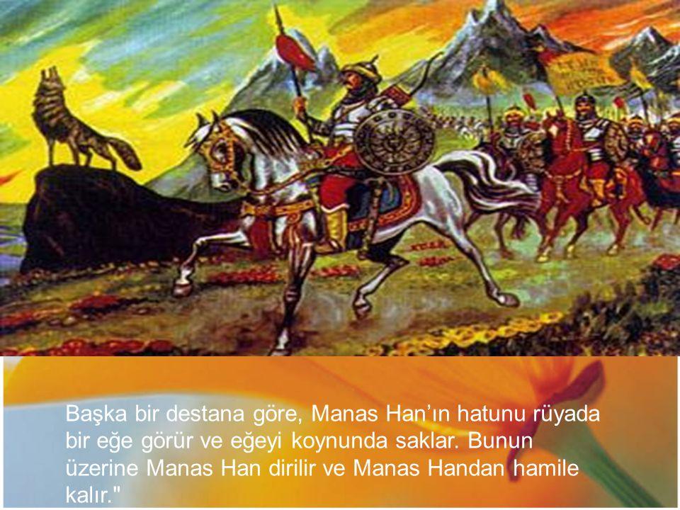 Başka bir destana göre, Manas Han'ın hatunu rüyada bir eğe görür ve eğeyi koynunda saklar. Bunun üzerine Manas Han dirilir ve Manas Handan hamile kalı