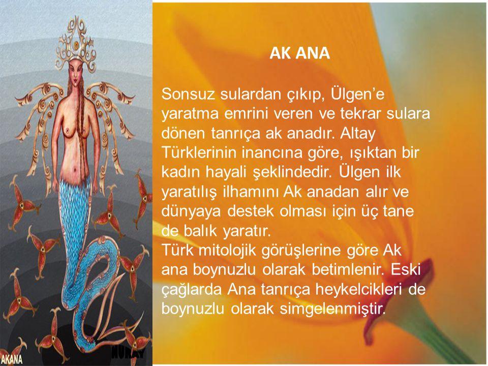 AK ANA Sonsuz sulardan çıkıp, Ülgen'e yaratma emrini veren ve tekrar sulara dönen tanrıça ak anadır. Altay Türklerinin inancına göre, ışıktan bir kadı