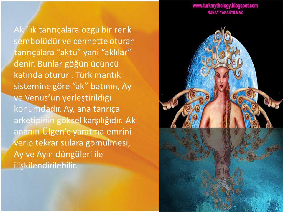 """Ak 'lık tanrıçalara özgü bir renk sembolüdür ve cennette oturan tanrıçalara """"aktu"""" yani """"aklılar"""" denir. Bunlar göğün üçüncü katında oturur. Türk mant"""