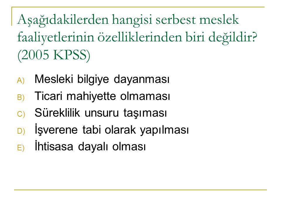 Aşağıdakilerden hangisi serbest meslek faaliyetlerinin özelliklerinden biri değildir? (2005 KPSS) A) Mesleki bilgiye dayanması B) Ticari mahiyette olm