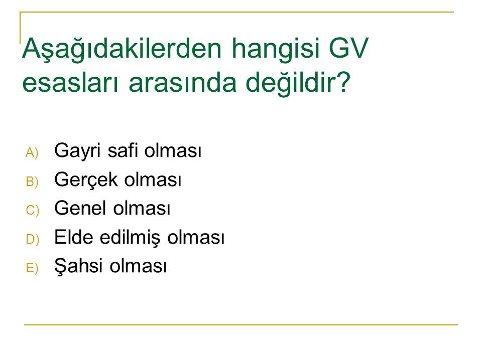 Aşağıdakilerden hangisi GV esasları arasında değildir? A) Gayri safi olması B) Gerçek olması C) Genel olması D) Elde edilmiş olması E) Şahsi olması