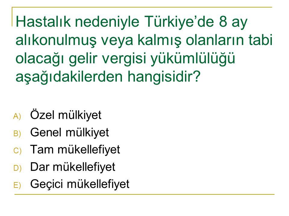 Hastalık nedeniyle Türkiye'de 8 ay alıkonulmuş veya kalmış olanların tabi olacağı gelir vergisi yükümlülüğü aşağıdakilerden hangisidir? A) Özel mülkiy