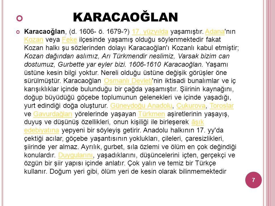 KARACAOĞLAN Karacaoğlan, (d. 1606- ö. 1679-?) 17. yüzyılda yaşamıştır. Adana'nın Kozan veya Feke ilçesinde yaşamış olduğu söylenmektedir fakat Kozan h
