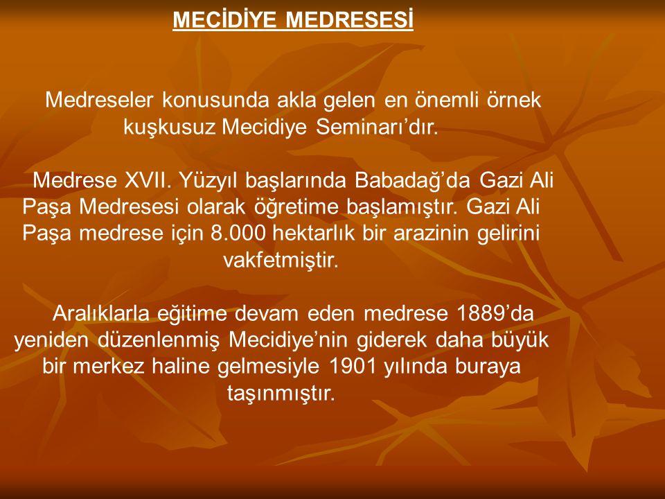 MECİDİYE MEDRESESİ Medreseler konusunda akla gelen en önemli örnek kuşkusuz Mecidiye Seminarı'dır. Medrese XVII. Yüzyıl başlarında Babadağ'da Gazi Ali