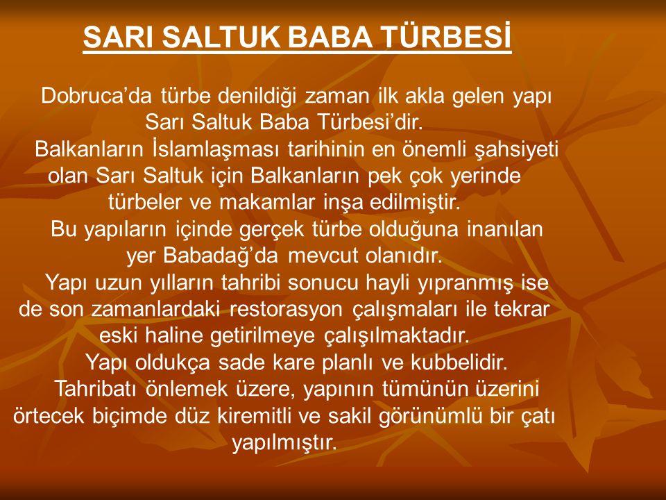 SARI SALTUK BABA TÜRBESİ Dobruca'da türbe denildiği zaman ilk akla gelen yapı Sarı Saltuk Baba Türbesi'dir. Balkanların İslamlaşması tarihinin en önem
