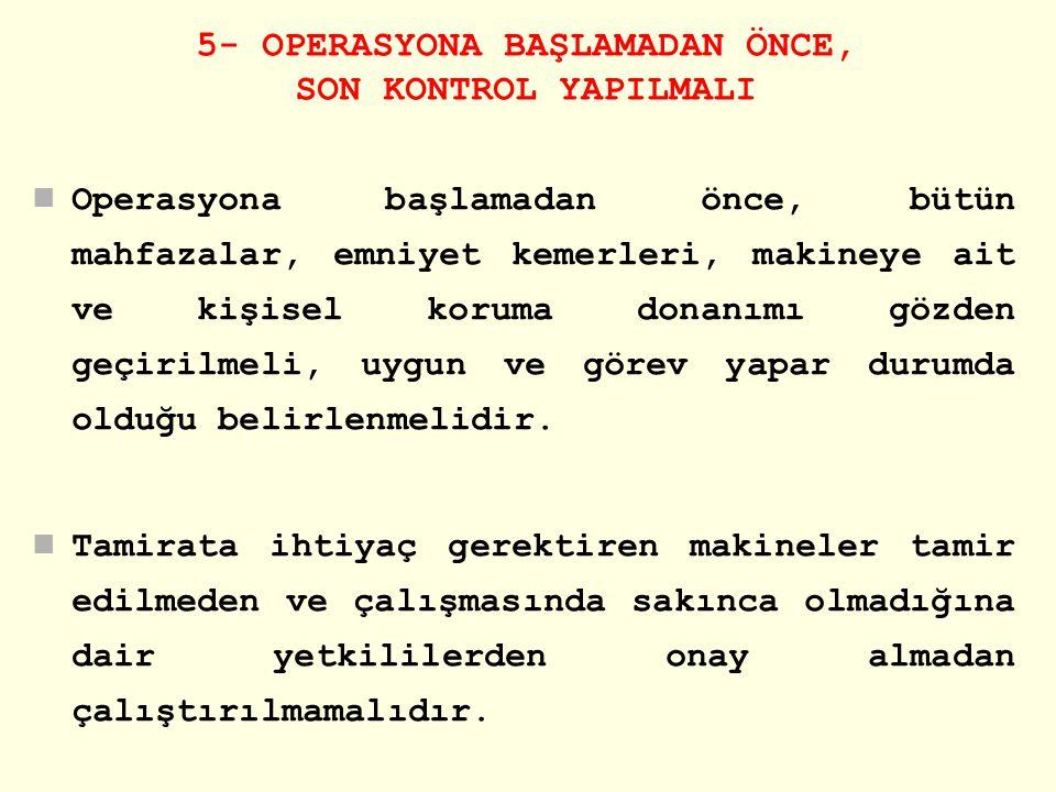 5- OPERASYONA BAŞLAMADAN ÖNCE, SON KONTROL YAPILMALI Operasyona başlamadan önce, bütün mahfazalar, emniyet kemerleri, makineye ait ve kişisel koruma d