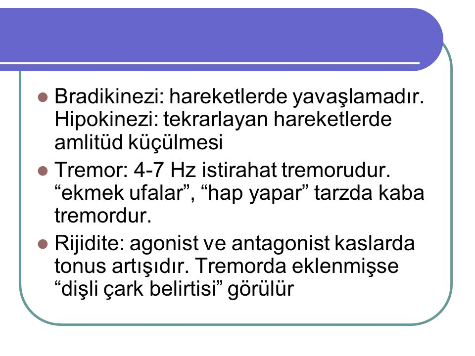 """Bradikinezi: hareketlerde yavaşlamadır. Hipokinezi: tekrarlayan hareketlerde amlitüd küçülmesi Tremor: 4-7 Hz istirahat tremorudur. """"ekmek ufalar"""", """"h"""