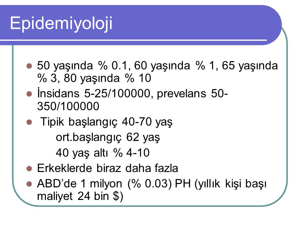 Epidemiyoloji 50 yaşında % 0.1, 60 yaşında % 1, 65 yaşında % 3, 80 yaşında % 10 İnsidans 5-25/100000, prevelans 50- 350/100000 Tipik başlangıç 40-70 y