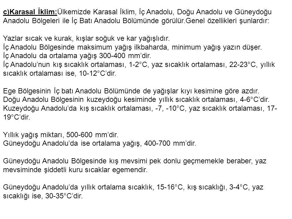c)Karasal İklim:Ülkemizde Karasal İklim, İç Anadolu, Doğu Anadolu ve Güneydoğu Anadolu Bölgeleri ile İç Batı Anadolu Bölümünde görülür.Genel özellikle