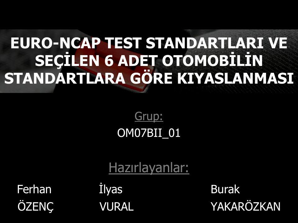 Grup: OM07BII_01 Hazırlayanlar: Ferhan İlyas Burak ÖZENÇ VURAL YAKARÖZKAN EURO-NCAP TEST STANDARTLARI VE SEÇİLEN 6 ADET OTOMOBİLİN STANDARTLARA GÖRE KIYASLANMASI