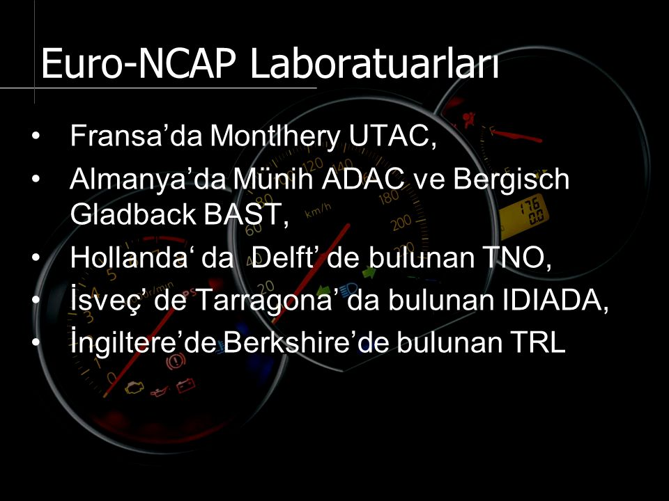 Fransa'da Montlhery UTAC, Almanya'da Münih ADAC ve Bergisch Gladback BAST, Hollanda' da Delft' de bulunan TNO, İsveç' de Tarragona' da bulunan IDIADA, İngiltere'de Berkshire'de bulunan TRL Euro-NCAP Laboratuarları