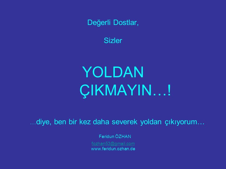 Değerli Dostlar, Sizler YOLDAN ÇIKMAYIN…! … diye, ben bir kez daha severek yoldan çıkıyorum… Feridun ÖZHAN fozhan53@gmail.com www.feridun.ozhan.de foz