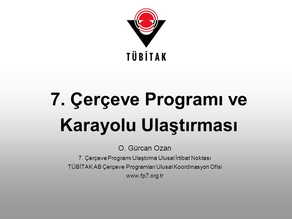 7. Çerçeve Programı ve Karayolu Ulaştırması O. Gürcan Ozan 7. Çerçeve Programı Ulaştırma Ulusal İrtibat Noktası TÜBİTAK AB Çerçeve Programları Ulusal