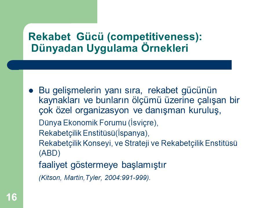 16 Rekabet Gücü (competitiveness): Dünyadan Uygulama Örnekleri Bu gelişmelerin yanı sıra, rekabet gücünün kaynakları ve bunların ölçümü üzerine çalışa