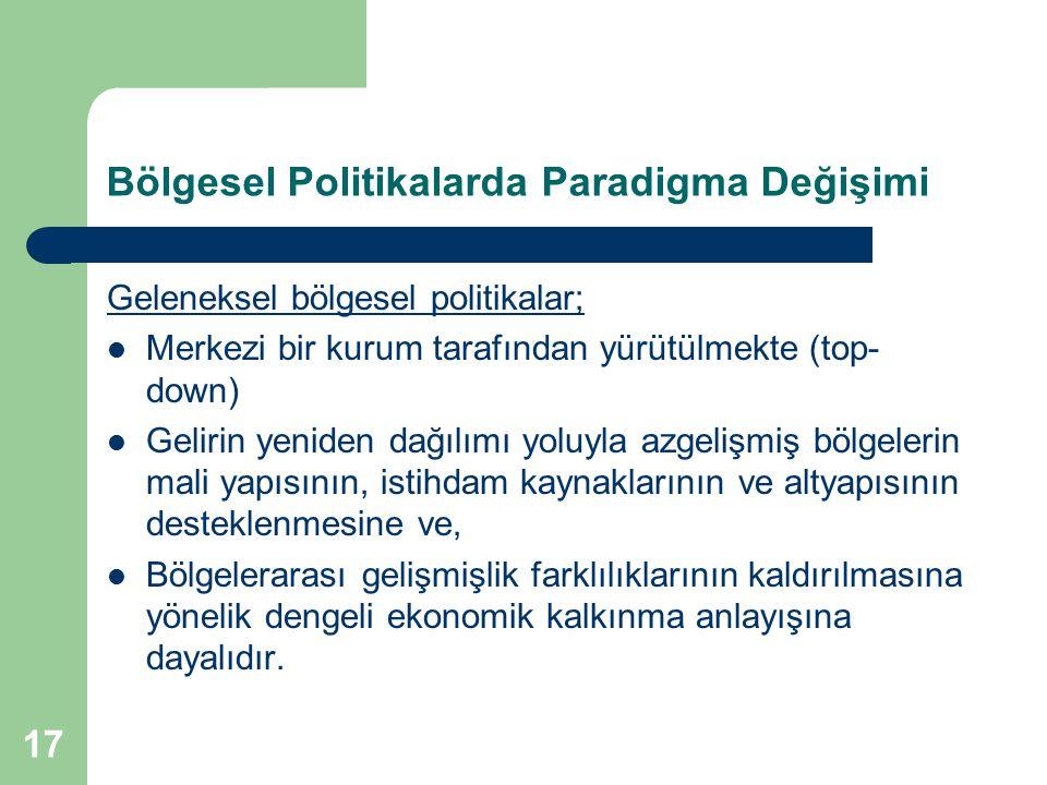 17 Bölgesel Politikalarda Paradigma Değişimi Geleneksel bölgesel politikalar; Merkezi bir kurum tarafından yürütülmekte (top- down) Gelirin yeniden da