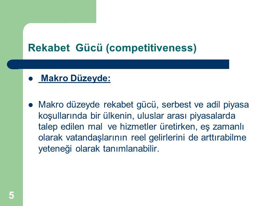 5 Rekabet Gücü (competitiveness) Makro Düzeyde: Makro düzeyde rekabet gücü, serbest ve adil piyasa koşullarında bir ülkenin, uluslar arası piyasalarda