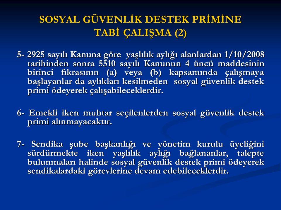 SOSYAL GÜVENLİK DESTEK PRİMİNE TABİ ÇALIŞMA (2) 5- 2925 sayılı Kanuna göre yaşlılık aylığı alanlardan 1/10/2008 tarihinden sonra 5510 sayılı Kanunun 4