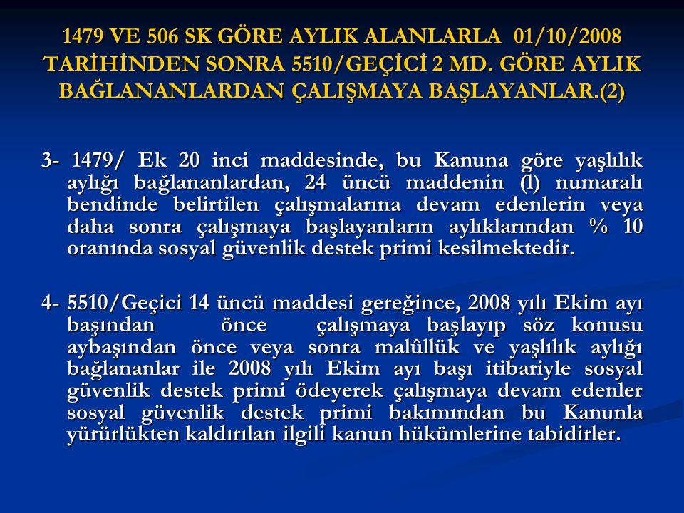 1479 VE 506 SK GÖRE AYLIK ALANLARLA 01/10/2008 TARİHİNDEN SONRA 5510/GEÇİCİ 2 MD. GÖRE AYLIK BAĞLANANLARDAN ÇALIŞMAYA BAŞLAYANLAR.(2) 3- 1479/ Ek 20 i