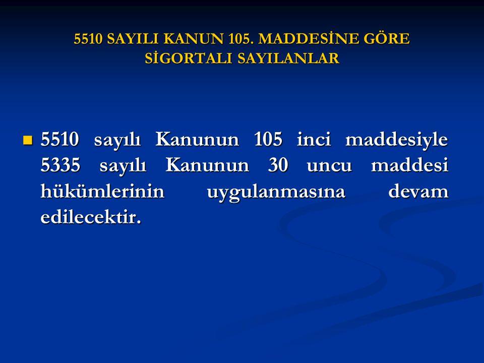 5510 SAYILI KANUN 105. MADDESİNE GÖRE SİGORTALI SAYILANLAR 5510 sayılı Kanunun 105 inci maddesiyle 5335 sayılı Kanunun 30 uncu maddesi hükümlerinin uy