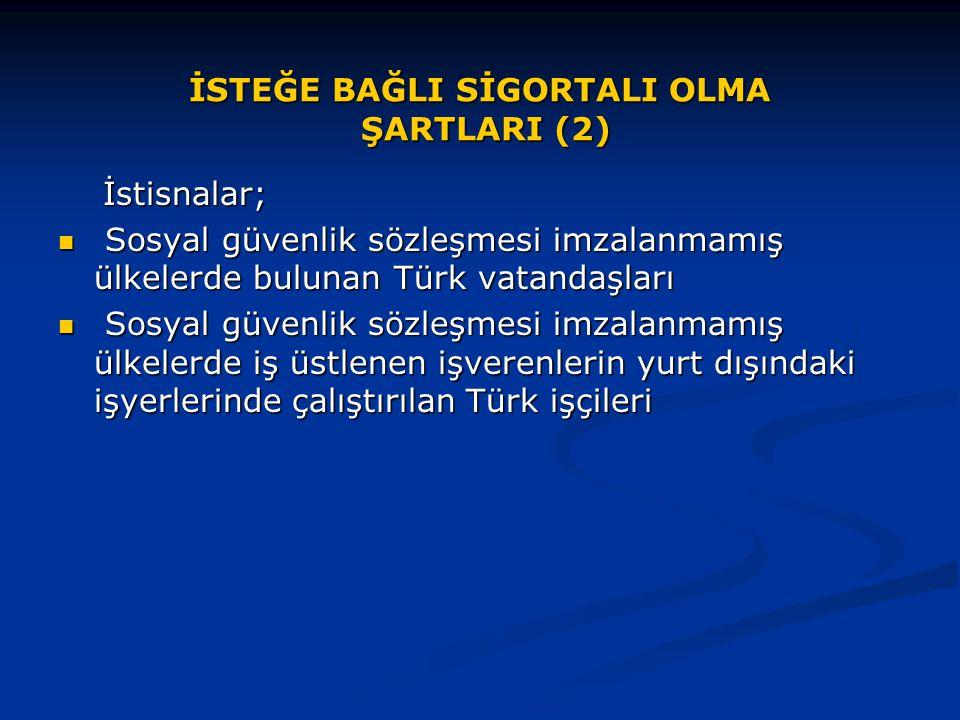 İSTEĞE BAĞLI SİGORTALI OLMA ŞARTLARI (2) İstisnalar; İstisnalar; Sosyal güvenlik sözleşmesi imzalanmamış ülkelerde bulunan Türk vatandaşları Sosyal gü