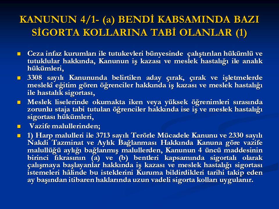 İSTEĞE BAĞLI SİGORTALI OLMA ŞARTLARI (3) 5510 sayılı Kanunun 5 inci maddesinin; 5510 sayılı Kanunun 5 inci maddesinin; (a) bendinde yer alan ceza infaz kurumları ile tutukevlerinin tesis atölye ve benzeri ünitelerinde çalıştırılan hükümlü ve tutuklular (a) bendinde yer alan ceza infaz kurumları ile tutukevlerinin tesis atölye ve benzeri ünitelerinde çalıştırılan hükümlü ve tutuklular (b) bendinde yer alan aday çırak, çırak ve mesleki işletmelerde eğitim gören öğrenciler ile yüksek öğrenimleri sırasında zorunlu staja tabi olanlar (b) bendinde yer alan aday çırak, çırak ve mesleki işletmelerde eğitim gören öğrenciler ile yüksek öğrenimleri sırasında zorunlu staja tabi olanlar (e) bendinde yer alan Türkiye İş Kurumu tarafından düzenlenen meslek edindirme ve geliştirme kurslarına katılan kursiyerler (e) bendinde yer alan Türkiye İş Kurumu tarafından düzenlenen meslek edindirme ve geliştirme kurslarına katılan kursiyerler