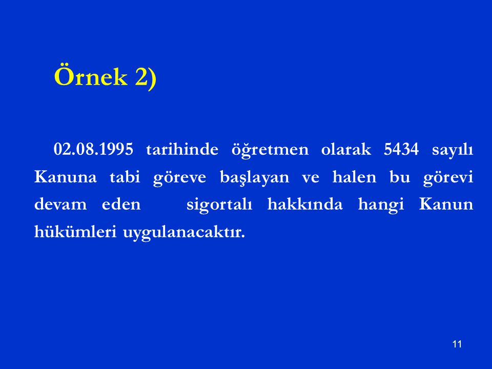 11 Örnek 2) 02.08.1995 tarihinde öğretmen olarak 5434 sayılı Kanuna tabi göreve başlayan ve halen bu görevi devam eden sigortalı hakkında hangi Kanun