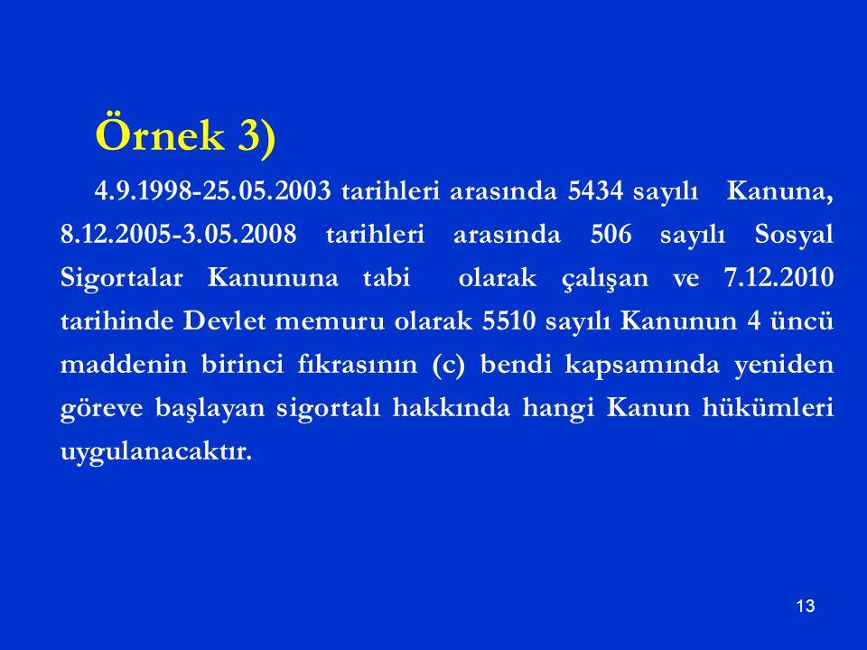 13 Örnek 3) 4.9.1998-25.05.2003 tarihleri arasında 5434 sayılı Kanuna, 8.12.2005-3.05.2008 tarihleri arasında 506 sayılı Sosyal Sigortalar Kanununa ta