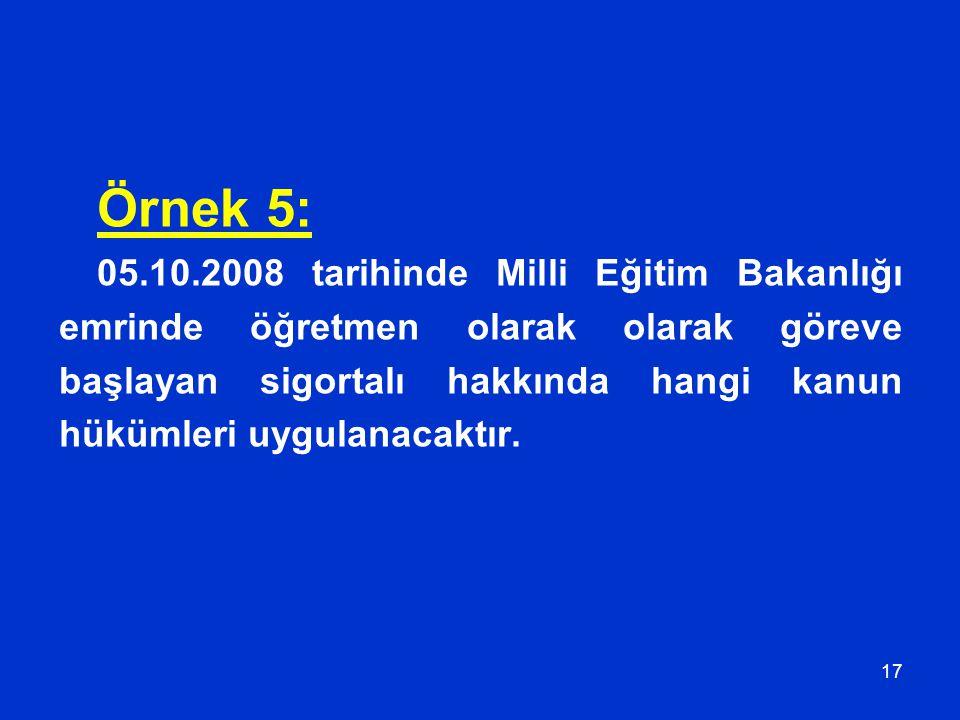 17 Örnek 5: 05.10.2008 tarihinde Milli Eğitim Bakanlığı emrinde öğretmen olarak olarak göreve başlayan sigortalı hakkında hangi kanun hükümleri uygula