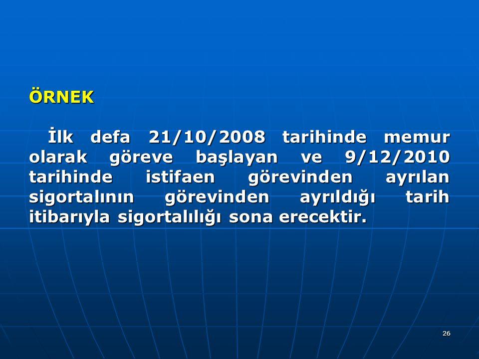 26 ÖRNEK İlk defa 21/10/2008 tarihinde memur olarak göreve başlayan ve 9/12/2010 tarihinde istifaen görevinden ayrılan sigortalının görevinden ayrıldı