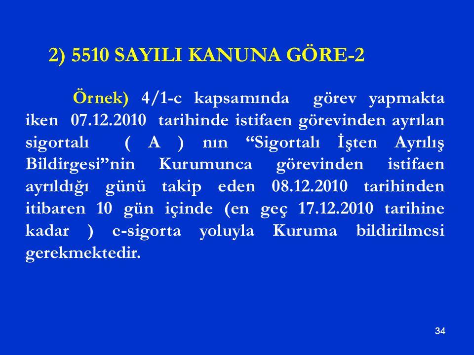 """34 2) 5510 SAYILI KANUNA GÖRE-2 Örnek) 4/1-c kapsamında görev yapmakta iken 07.12.2010 tarihinde istifaen görevinden ayrılan sigortalı ( A ) nın """"Sigo"""