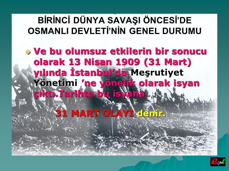 BİRİNCİ DÜNYA SAVAŞI ÖNCESİ'DE OSMANLI DEVLETİ'NİN GENEL DURUMU  Ve  Ve bu olumsuz etkilerin bir sonucu olarak 13 Nisan 1909 (31 Mart) yılında İstanbul'da Meşrutiyet Yönetimi Yönetimi 'ne yönelik olarak isyan çıktı.Tarihte bu isyana 31 MART OLAYI denir.