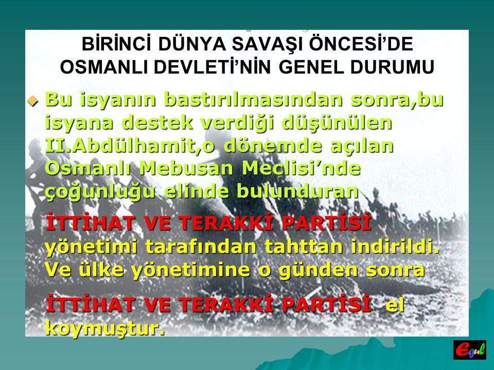 BİRİNCİ DÜNYA SAVAŞI ÖNCESİ'DE OSMANLI DEVLETİ'NİN GENEL DURUMU  Bu  Bu isyanın bastırılmasından sonra,bu isyana destek verdiği düşünülen II.Abdülhamit,o dönemde açılan Osmanlı Mebusan Meclisi'nde çoğunluğu elinde bulunduran İTTİHAT VE TERAKKİ PARTİSİ yönetimi tarafından tahttan indirildi.