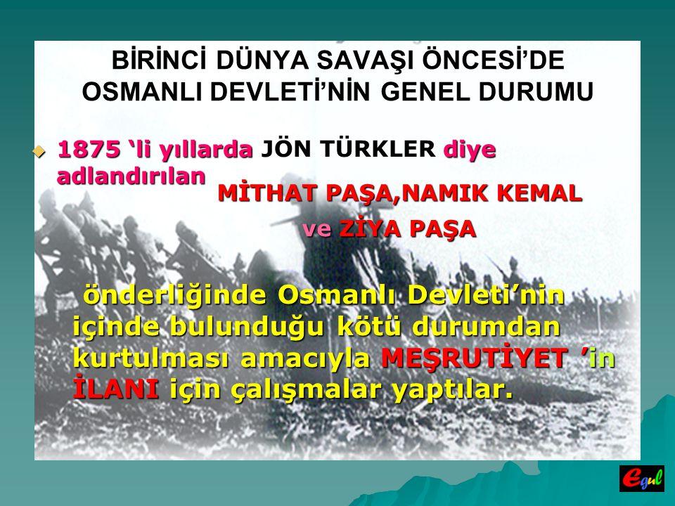  1875  1875 'li yıllarda JÖN TÜRKLER TÜRKLER diye adlandırılan MİTHAT PAŞA,NAMIK KEMAL BİRİNCİ DÜNYA SAVAŞI ÖNCESİ'DE OSMANLI DEVLETİ'NİN GENEL DURUMU ve ve ZİYA PAŞA önderliğinde Osmanlı Devleti'nin içinde bulunduğu kötü durumdan kurtulması amacıyla MEŞRUTİYET 'in İLANI İLANI için çalışmalar yaptılar.