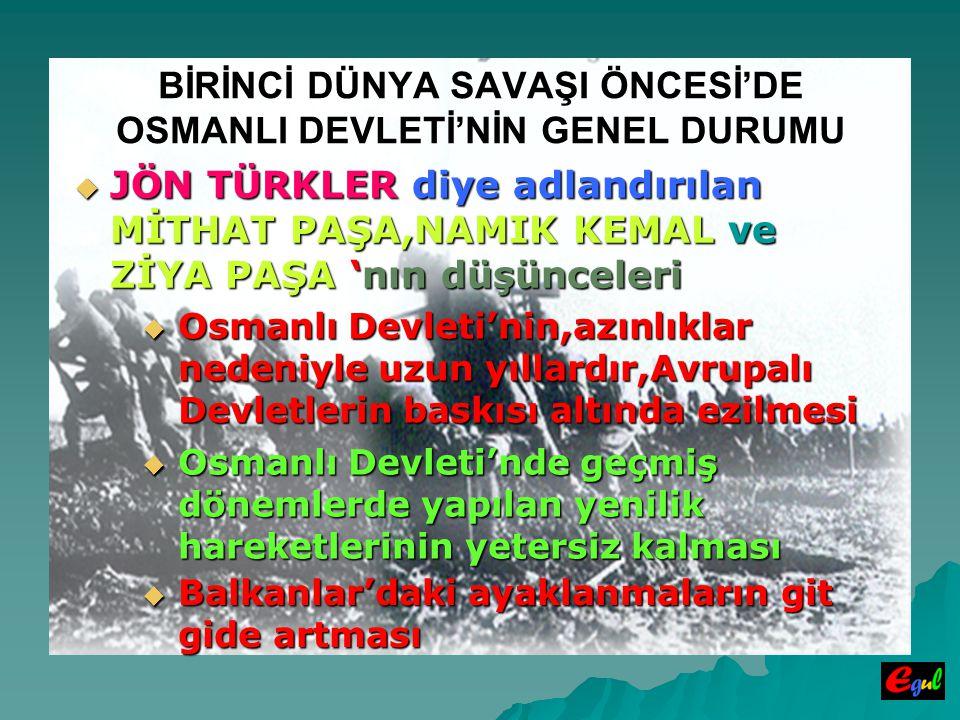 BİRİNCİ DÜNYA SAVAŞI ÖNCESİ'DE OSMANLI DEVLETİ'NİN GENEL DURUMU  JÖN  JÖN TÜRKLER TÜRKLER diye adlandırılan MİTHAT PAŞA,NAMIK KEMAL ve ZİYA PAŞA PAŞA 'nın 'nın düşünceleri  Osmanlı  Osmanlı Devleti'nin,azınlıklar nedeniyle uzun yıllardır,Avrupalı Devletlerin baskısı altında ezilmesi Devleti'nde geçmiş dönemlerde yapılan yenilik hareketlerinin yetersiz kalması  Balkanlar'daki  Balkanlar'daki ayaklanmaların git gide artması