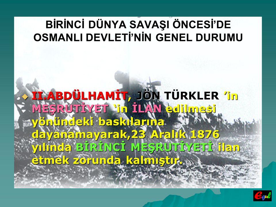BİRİNCİ DÜNYA SAVAŞI ÖNCESİ'DE OSMANLI DEVLETİ'NİN GENEL DURUMU  II.ABDÜLHAMİT,  II.ABDÜLHAMİT, JÖN TÜRKLER TÜRKLER 'in MEŞRUTİYET MEŞRUTİYET 'in İLAN edilmesi yönündeki baskılarına dayanamayarak,23 Aralık 1876 yılında BİRİNCİ MEŞRUTİYETİ MEŞRUTİYETİ ilan etmek zorunda kalmıştır.