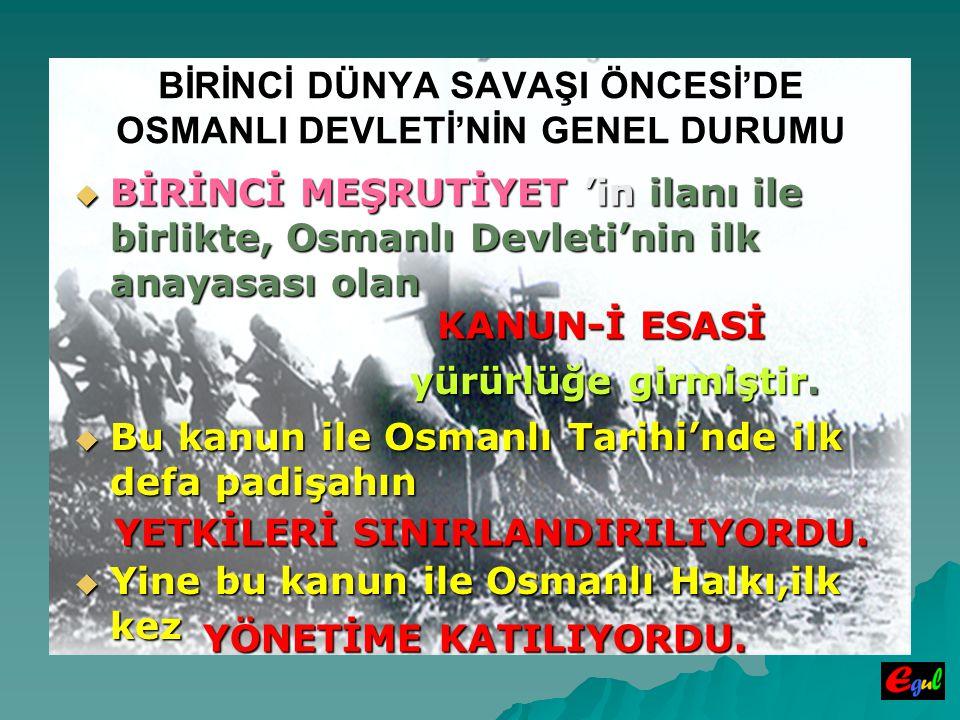 BİRİNCİ DÜNYA SAVAŞI ÖNCESİ'DE OSMANLI DEVLETİ'NİN GENEL DURUMU  BİRİNCİ  BİRİNCİ MEŞRUTİYET MEŞRUTİYET 'in 'in ilanı ile birlikte, Osmanlı Devleti'nin ilk anayasası olan KANUN-İ ESASİ yürürlüğe girmiştir.