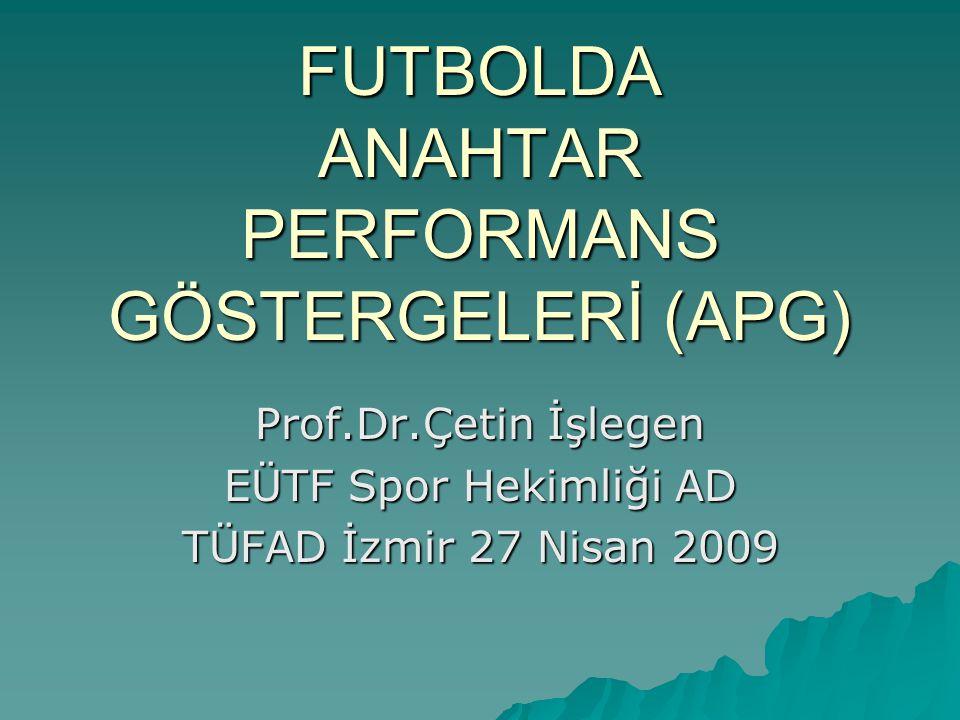 FUTBOLDA ANAHTAR PERFORMANS GÖSTERGELERİ (APG) Prof.Dr.Çetin İşlegen EÜTF Spor Hekimliği AD TÜFAD İzmir 27 Nisan 2009