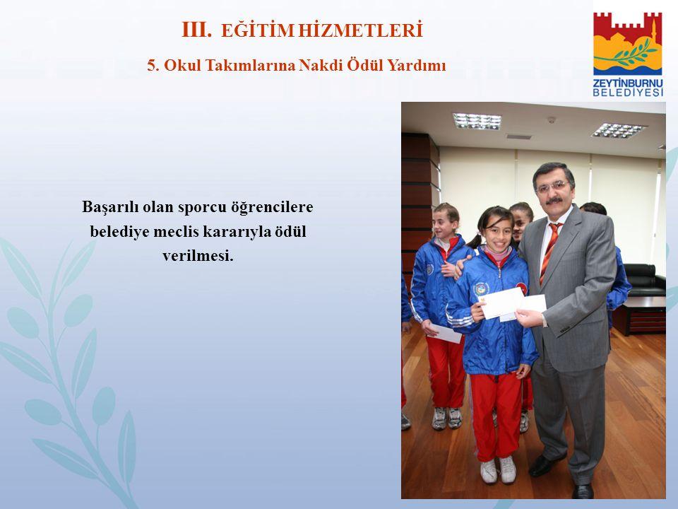 III. EĞİTİM HİZMETLERİ 5. Okul Takımlarına Nakdi Ödül Yardımı Başarılı olan sporcu öğrencilere belediye meclis kararıyla ödül verilmesi.