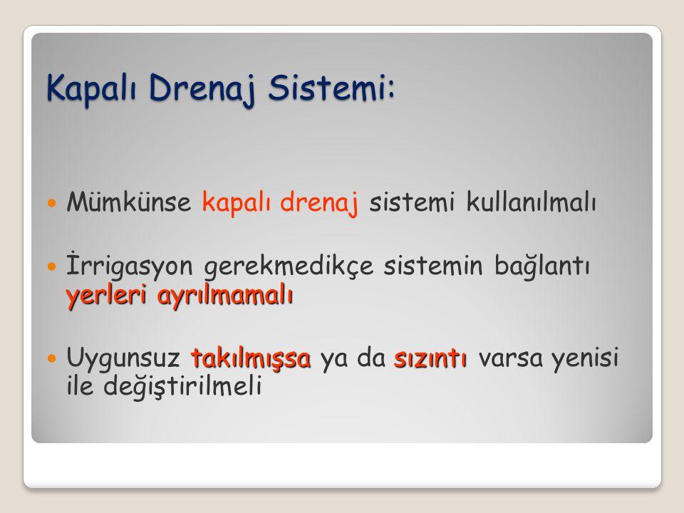 Kapalı Drenaj Sistemi: Mümkünse kapalı drenaj sistemi kullanılmalı yerleri ayrılmamalı İrrigasyon gerekmedikçe sistemin bağlantı yerleri ayrılmamalı t