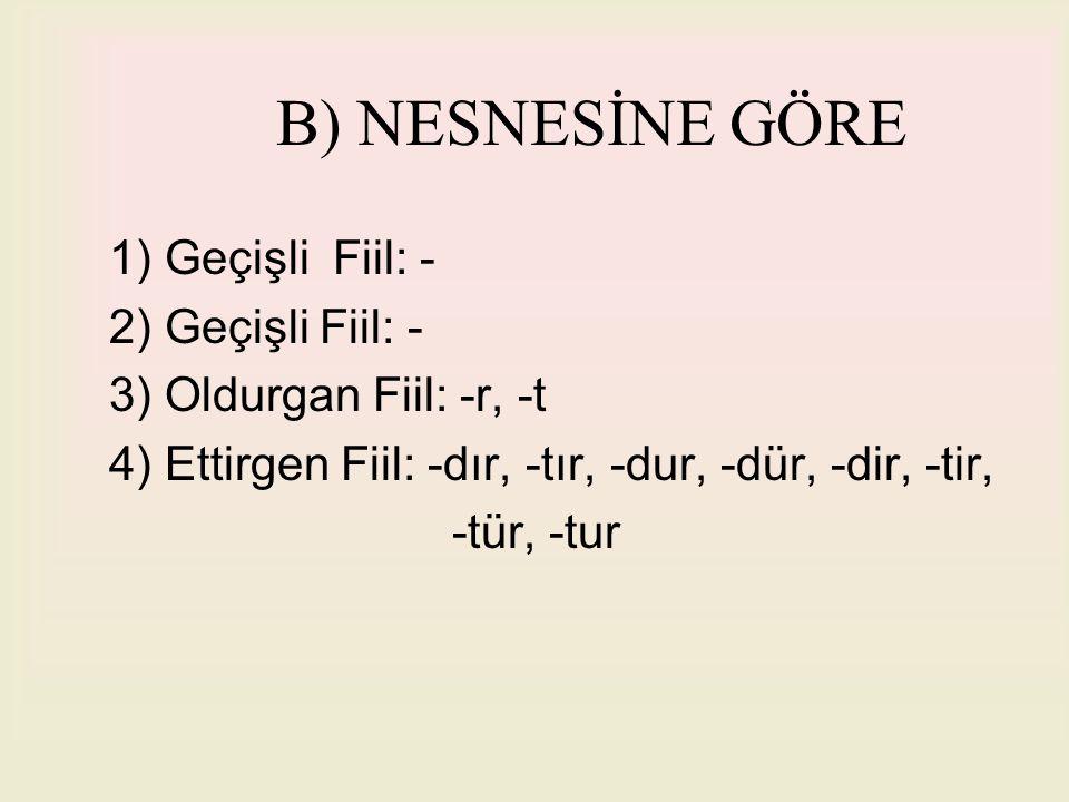 B) NESNESİNE GÖRE 1) Geçişli Fiil: - 2) Geçişli Fiil: - 3) Oldurgan Fiil: -r, -t 4) Ettirgen Fiil: -dır, -tır, -dur, -dür, -dir, -tir, -tür, -tur