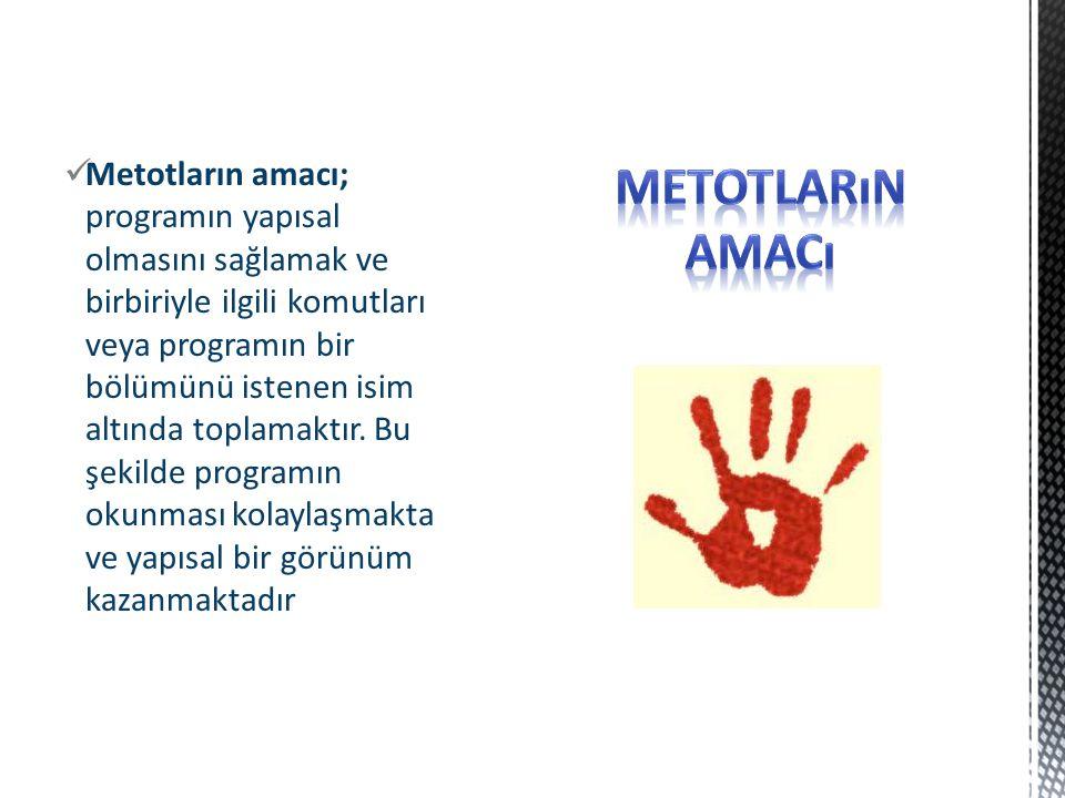 Metotların amacı; programın yapısal olmasını sağlamak ve birbiriyle ilgili komutları veya programın bir bölümünü istenen isim altında toplamaktır.