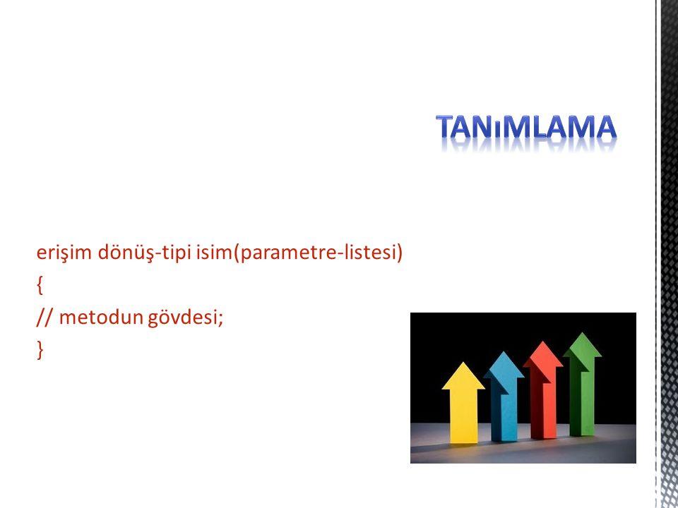 erişim dönüş-tipi isim(parametre-listesi) { // metodun gövdesi; }