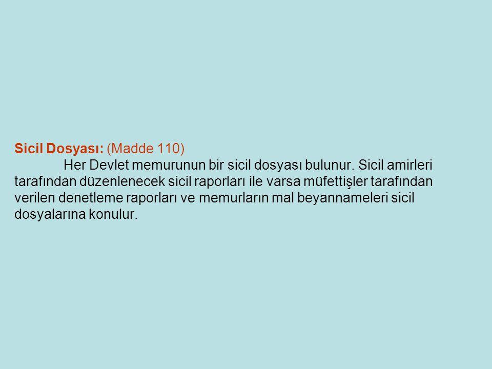 Sicil Dosyası: (Madde 110) Her Devlet memurunun bir sicil dosyası bulunur. Sicil amirleri tarafından düzenlenecek sicil raporları ile varsa müfettişle