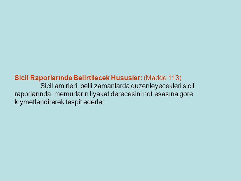 Sicil Raporlarının Doldurulması: (Madde 115) Sicil amirleri maiyetlerindeki memurların sicil raporları ile birlikte, bunların genel durum ve davranışları bakımından da olumlu ve olumsuz nitelikleri, kusur ve eksiklikleri hakkında mütalaalarını bildirirler.