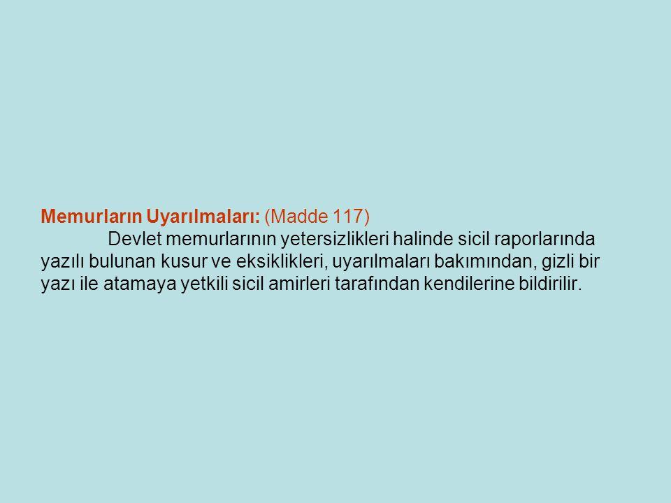 Memurların Uyarılmaları: (Madde 117) Devlet memurlarının yetersizlikleri halinde sicil raporlarında yazılı bulunan kusur ve eksiklikleri, uyarılmaları